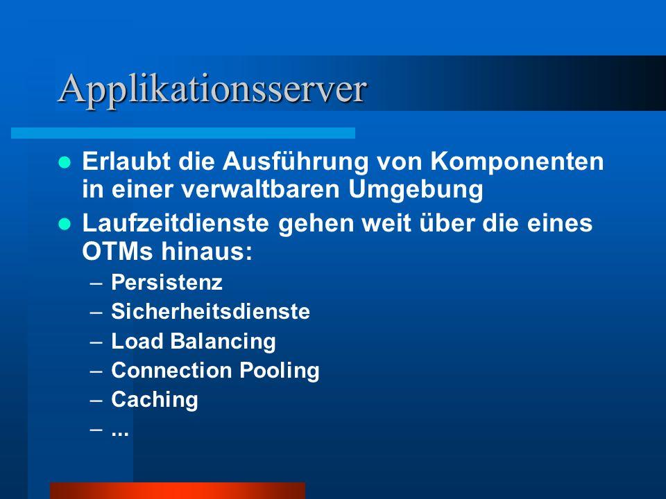 Applikationsserver Erlaubt die Ausführung von Komponenten in einer verwaltbaren Umgebung Laufzeitdienste gehen weit über die eines OTMs hinaus: –Persi