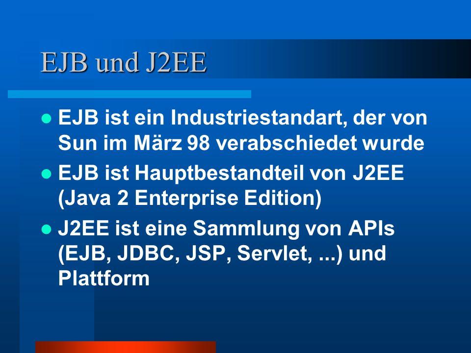 EJB und J2EE EJB ist ein Industriestandart, der von Sun im März 98 verabschiedet wurde EJB ist Hauptbestandteil von J2EE (Java 2 Enterprise Edition) J