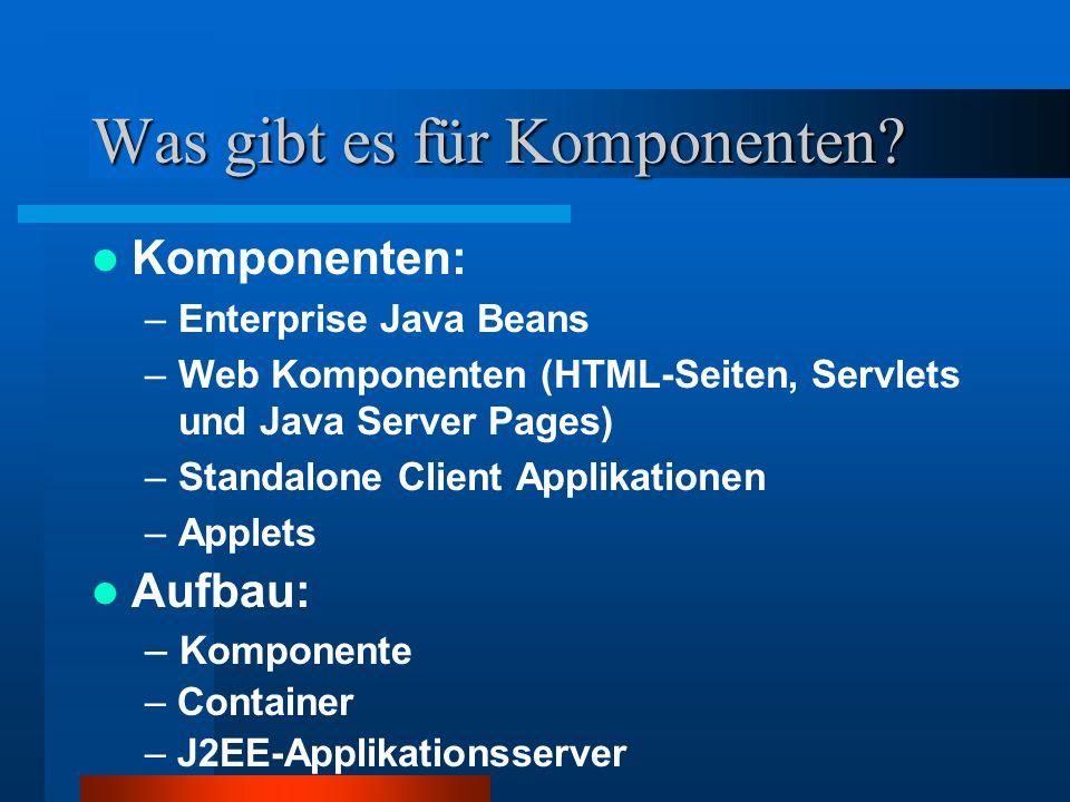 Was gibt es für Komponenten? Komponenten: –Enterprise Java Beans –Web Komponenten (HTML-Seiten, Servlets und Java Server Pages) –Standalone Client App