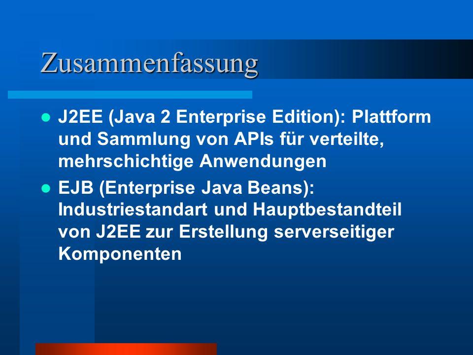 Zusammenfassung J2EE (Java 2 Enterprise Edition): Plattform und Sammlung von APIs für verteilte, mehrschichtige Anwendungen EJB (Enterprise Java Beans