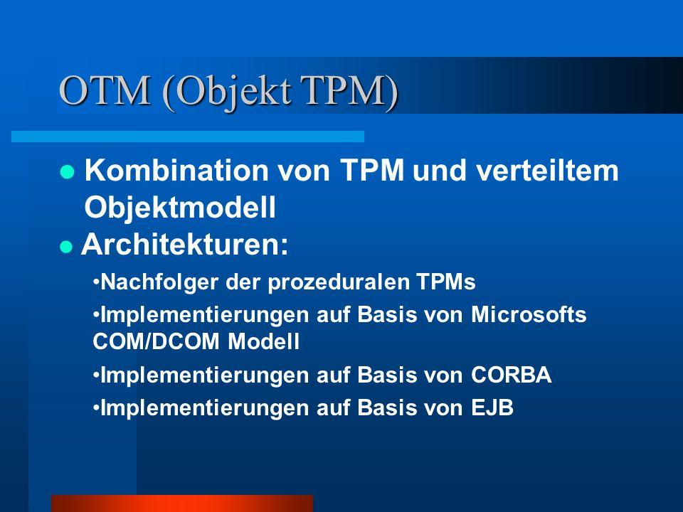 OTM (Objekt TPM) Kombination von TPM und verteiltem Objektmodell Architekturen: Nachfolger der prozeduralen TPMs Implementierungen auf Basis von Micro