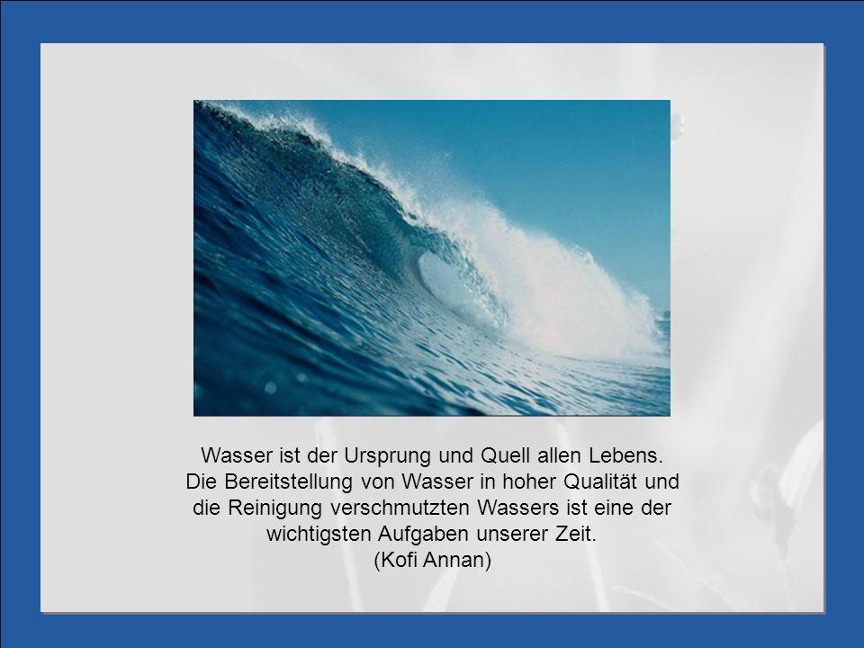 Wasser ist der Ursprung und Quell allen Lebens. Die Bereitstellung von Wasser in hoher Qualität und die Reinigung verschmutzten Wassers ist eine der w