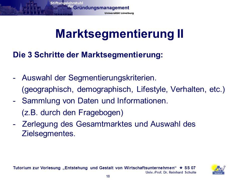 Tutorium zur Vorlesung Entstehung und Gestalt von Wirtschaftsunternehmen SS 07 Univ.-Prof. Dr. Reinhard Schulte 18 Marktsegmentierung II Die 3 Schritt