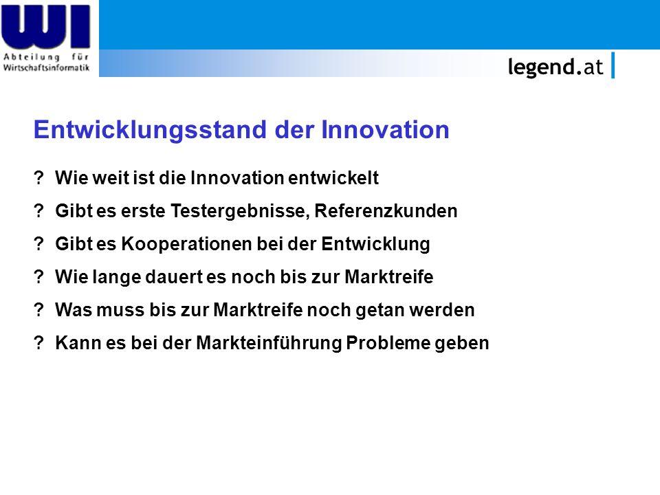 legend.at Entwicklungsstand der Innovation ? Wie weit ist die Innovation entwickelt ? Gibt es erste Testergebnisse, Referenzkunden ? Gibt es Kooperati