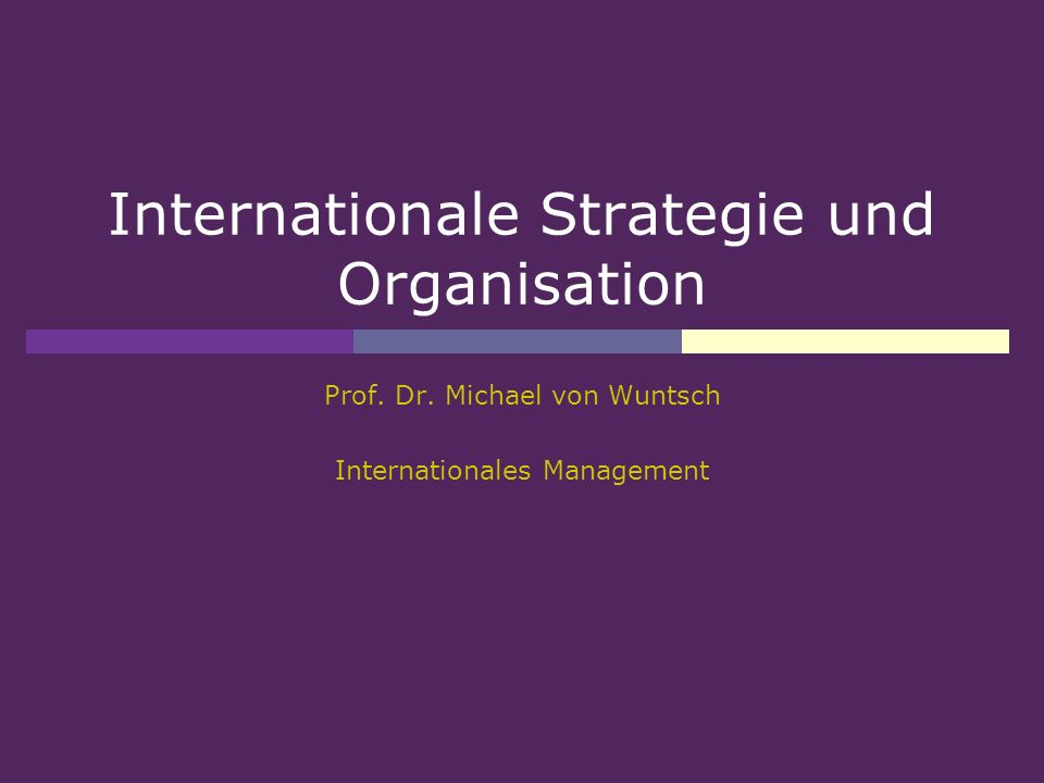 Internationale Strategie und Organisation Prof. Dr. Michael von Wuntsch Internationales Management