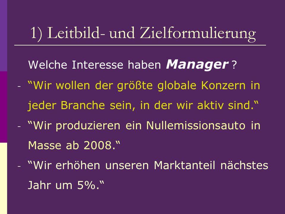 1) Leitbild- und Zielformulierung Welche Interesse haben Manager ? - Wir wollen der größte globale Konzern in jeder Branche sein, in der wir aktiv sin