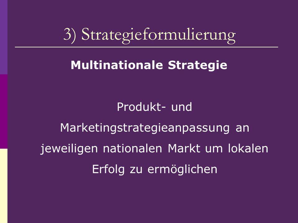 3) Strategieformulierung Multinationale Strategie Produkt- und Marketingstrategieanpassung an jeweiligen nationalen Markt um lokalen Erfolg zu ermögli
