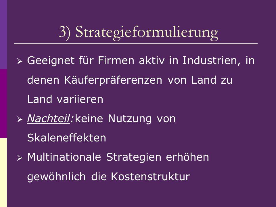 3) Strategieformulierung Geeignet für Firmen aktiv in Industrien, in denen Käuferpräferenzen von Land zu Land variieren Nachteil:keine Nutzung von Ska