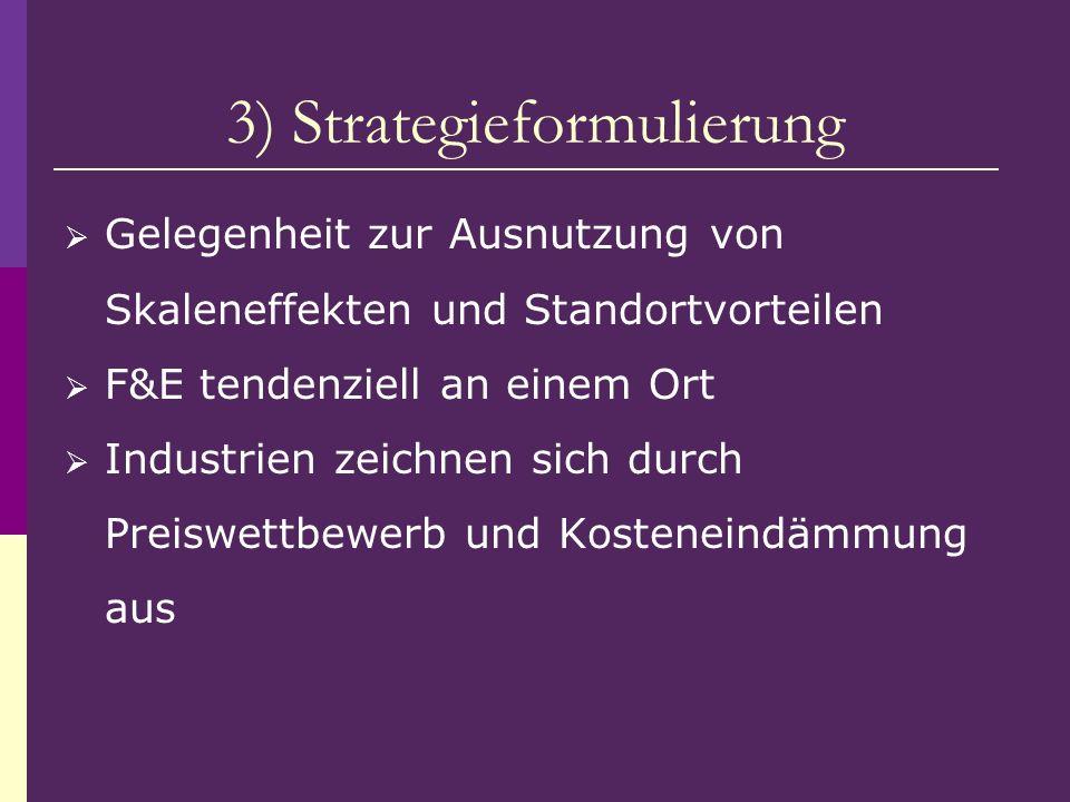 3) Strategieformulierung Gelegenheit zur Ausnutzung von Skaleneffekten und Standortvorteilen F&E tendenziell an einem Ort Industrien zeichnen sich dur
