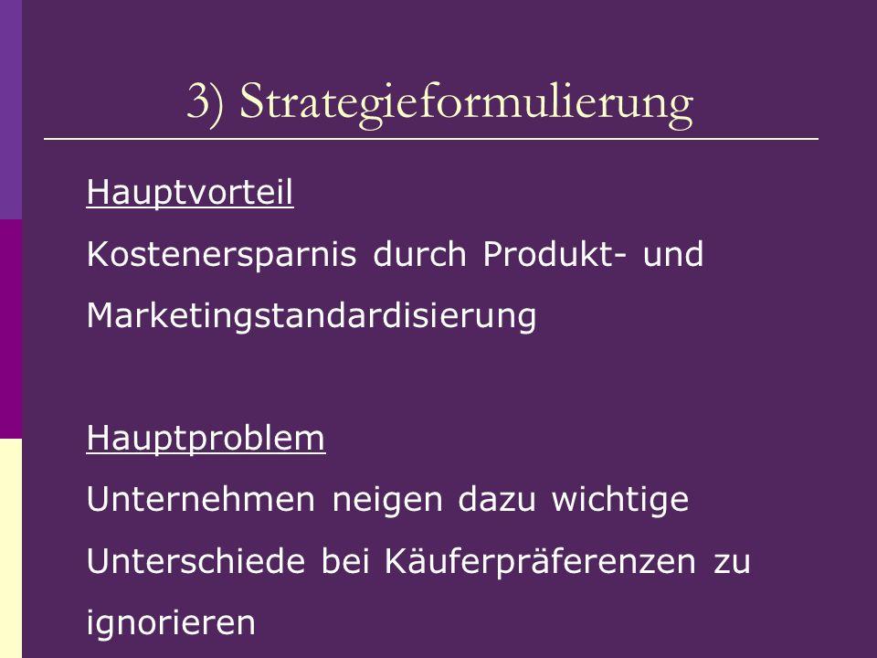 3) Strategieformulierung Hauptvorteil Kostenersparnis durch Produkt- und Marketingstandardisierung Hauptproblem Unternehmen neigen dazu wichtige Unter