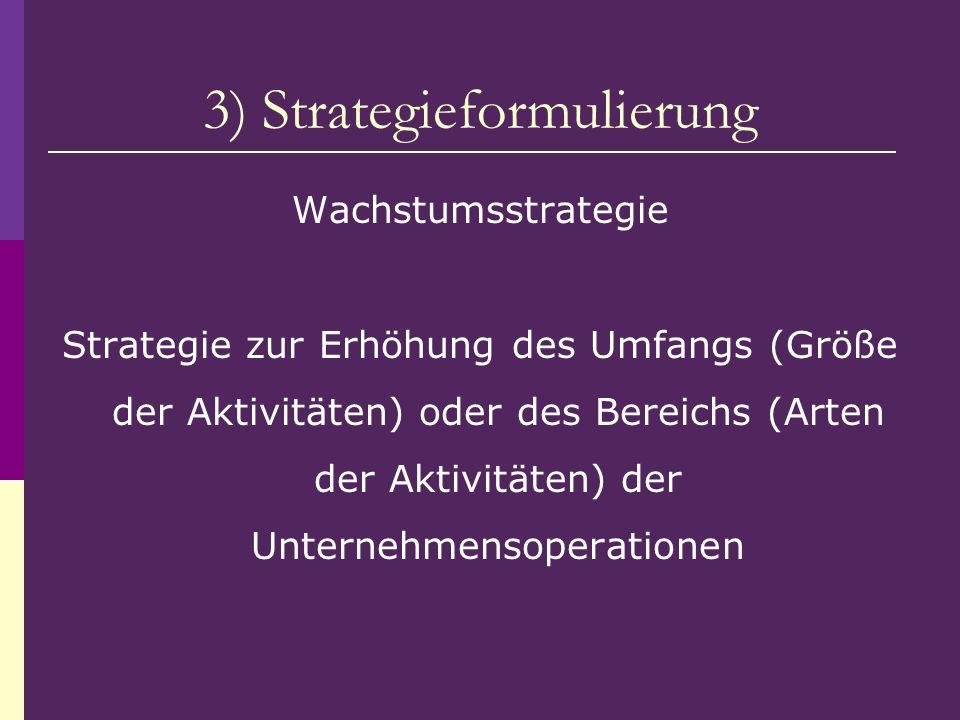 3) Strategieformulierung Wachstumsstrategie Strategie zur Erhöhung des Umfangs (Größe der Aktivitäten) oder des Bereichs (Arten der Aktivitäten) der U