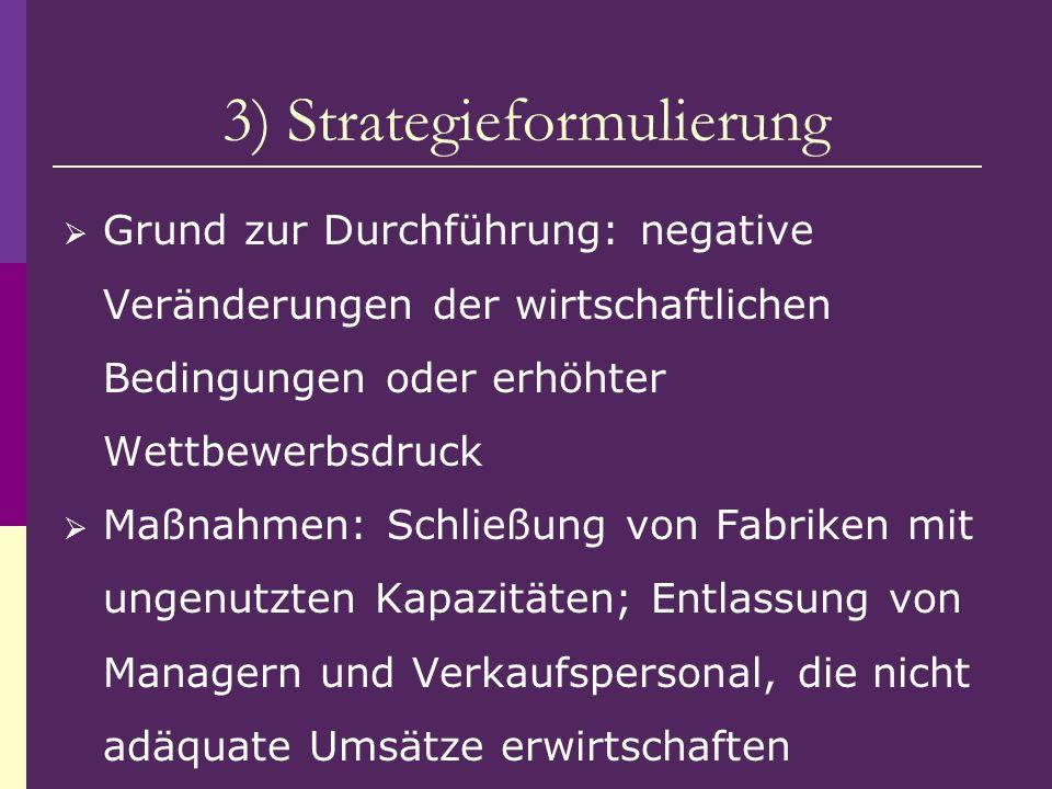 3) Strategieformulierung Grund zur Durchführung: negative Veränderungen der wirtschaftlichen Bedingungen oder erhöhter Wettbewerbsdruck Maßnahmen: Sch