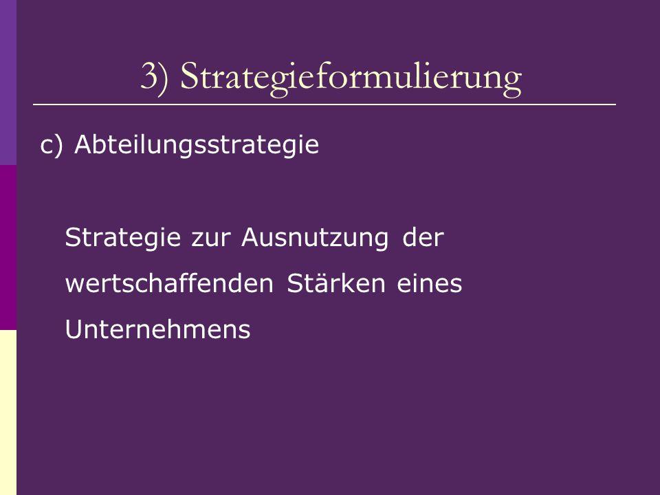 3) Strategieformulierung c) Abteilungsstrategie Strategie zur Ausnutzung der wertschaffenden Stärken eines Unternehmens