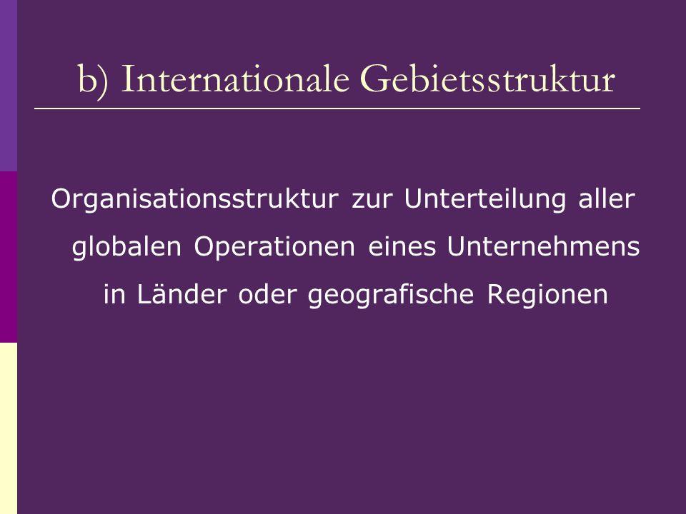 b) Internationale Gebietsstruktur Organisationsstruktur zur Unterteilung aller globalen Operationen eines Unternehmens in Länder oder geografische Reg
