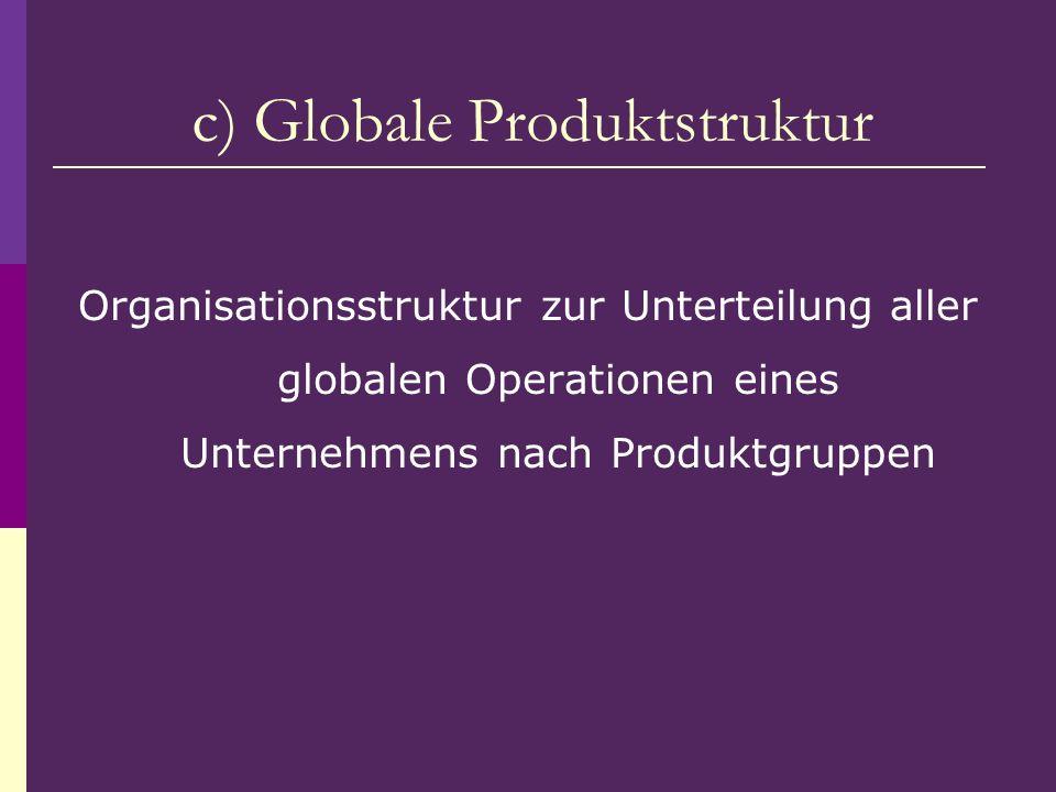 Organisationsstruktur zur Unterteilung aller globalen Operationen eines Unternehmens nach Produktgruppen c) Globale Produktstruktur