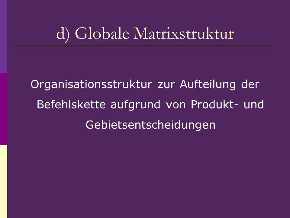d) Globale Matrixstruktur Organisationsstruktur zur Aufteilung der Befehlskette aufgrund von Produkt- und Gebietsentscheidungen