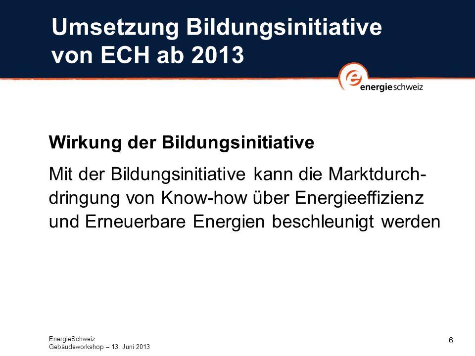 6 Umsetzung Bildungsinitiative von ECH ab 2013 Wirkung der Bildungsinitiative Mit der Bildungsinitiative kann die Marktdurch- dringung von Know-how über Energieeffizienz und Erneuerbare Energien beschleunigt werden EnergieSchweiz Gebäudeworkshop – 13.