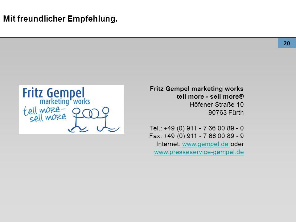 20 Mit freundlicher Empfehlung. Fritz Gempel marketing works tell more - sell more® Höfener Straße 10 90763 Fürth Tel.: +49 (0) 911 - 7 66 00 89 - 0 F