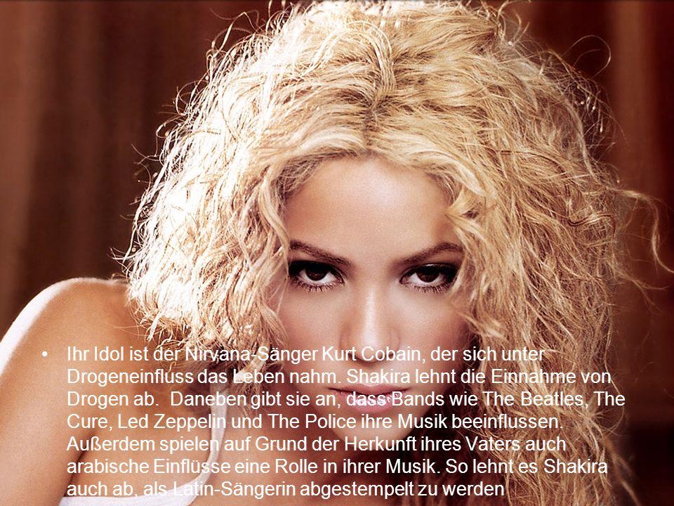 Ihr Idol ist der Nirvana-Sänger Kurt Cobain, der sich unter Drogeneinfluss das Leben nahm. Shakira lehnt die Einnahme von Drogen ab. Daneben gibt sie