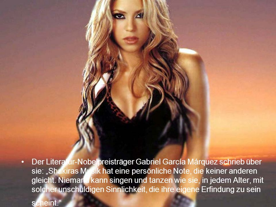 Der Literatur-Nobelpreisträger Gabriel García Márquez schrieb über sie: Shakiras Musik hat eine persönliche Note, die keiner anderen gleicht. Niemand