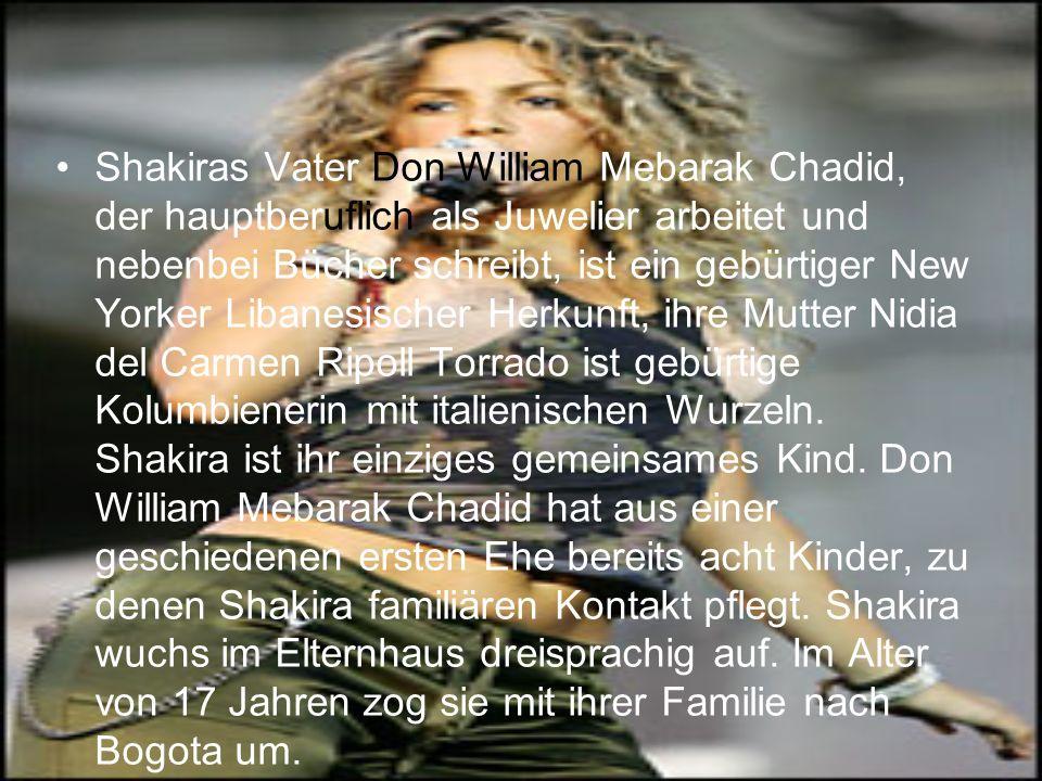 Shakiras Vater Don William Mebarak Chadid, der hauptberuflich als Juwelier arbeitet und nebenbei Bücher schreibt, ist ein gebürtiger New Yorker Libanesischer Herkunft, ihre Mutter Nidia del Carmen Ripoll Torrado ist gebürtige Kolumbienerin mit italienischen Wurzeln.