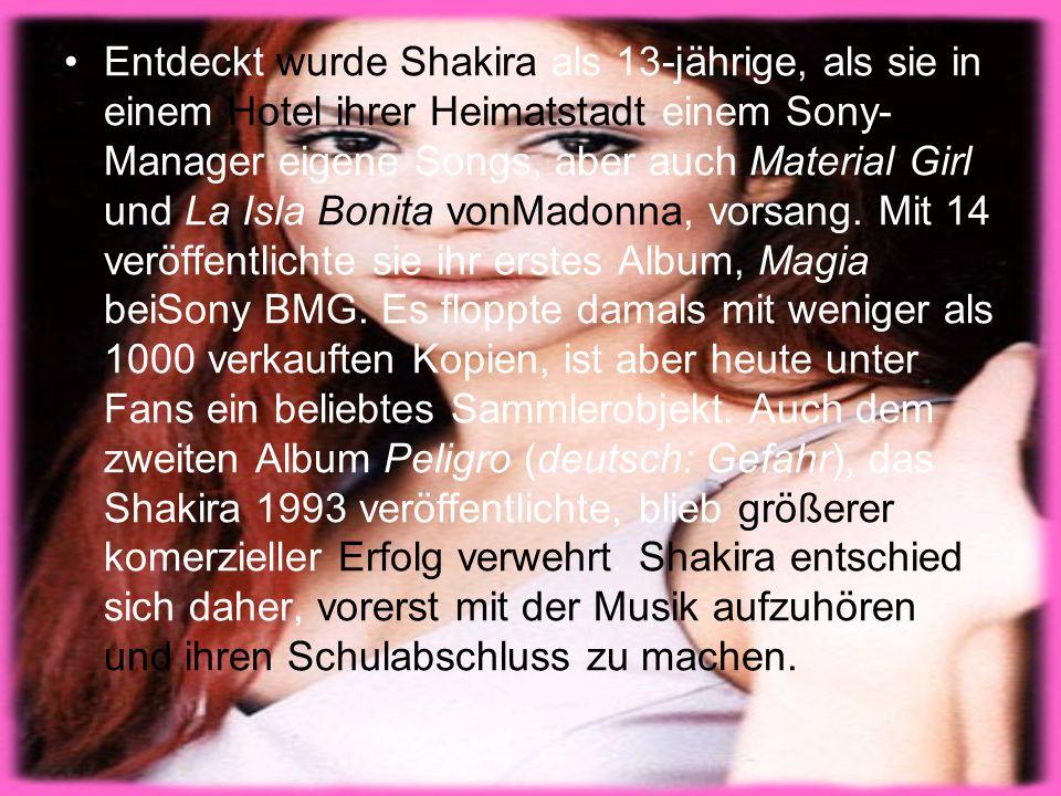 Entdeckt wurde Shakira als 13-jährige, als sie in einem Hotel ihrer Heimatstadt einem Sony- Manager eigene Songs, aber auch Material Girl und La Isla