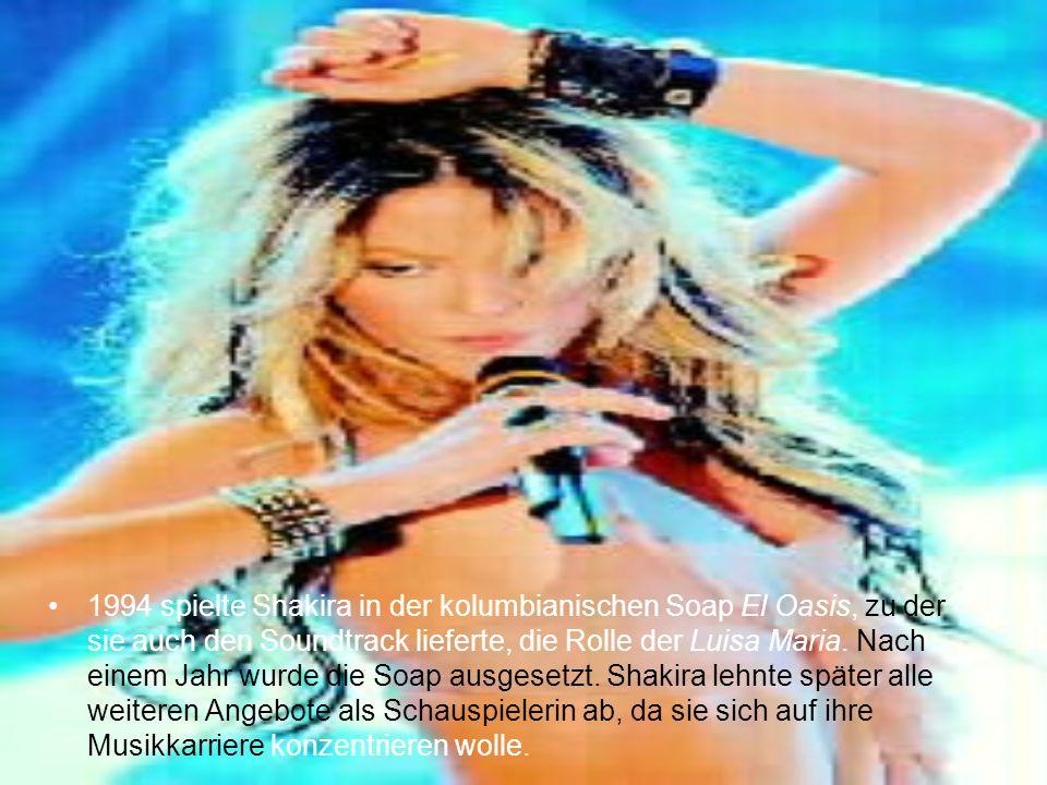1994 spielte Shakira in der kolumbianischen Soap El Oasis, zu der sie auch den Soundtrack lieferte, die Rolle der Luisa Maria.