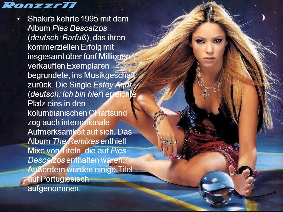 Shakira kehrte 1995 mit dem Album Pies Descalzos (deutsch: Barfuß), das ihren kommerziellen Erfolg mit insgesamt über fünf Millionen verkauften Exempl
