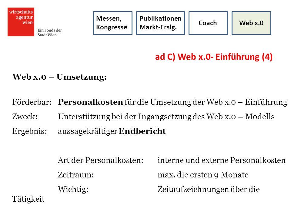 ad C) Web x.0- Einführung (4) Web x.0 – Umsetzung: Förderbar:Personalkosten für die Umsetzung der Web x.0 – Einführung Zweck: Unterstützung bei der In