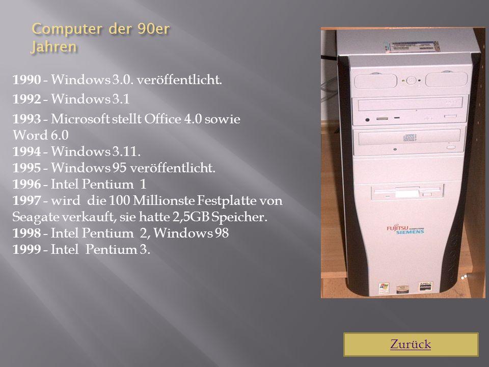 Computer der 90er Jahren 1990 - Windows 3.0. veröffentlicht. 1992 - Windows 3.1 1993 - Microsoft stellt Office 4.0 sowie Word 6.0 1994 - Windows 3.11.