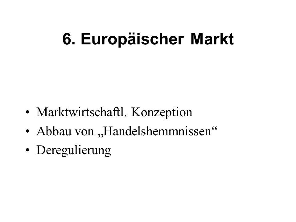 6. Europäischer Markt Marktwirtschaftl. Konzeption Abbau von Handelshemmnissen Deregulierung