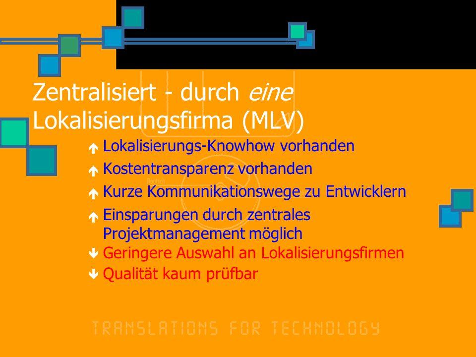 Zentralisiert - durch eine Lokalisierungsfirma (MLV) Lokalisierungs-Knowhow vorhanden Kostentransparenz vorhanden Kurze Kommunikationswege zu Entwickl