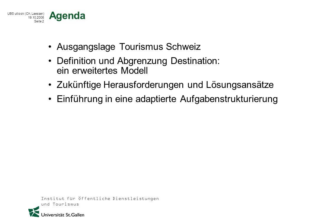 Institut für Öffentliche Dienstleistungen und Tourismus UBS utlook (Ch. Laesser) 19.10.2005 Seite 2 Agenda Ausgangslage Tourismus Schweiz Definition u