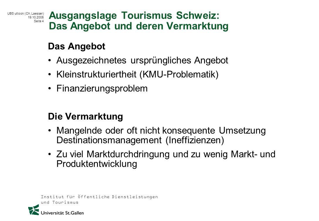 Institut für Öffentliche Dienstleistungen und Tourismus UBS utlook (Ch. Laesser) 19.10.2005 Seite 4 Ausgangslage Tourismus Schweiz: Das Angebot und de