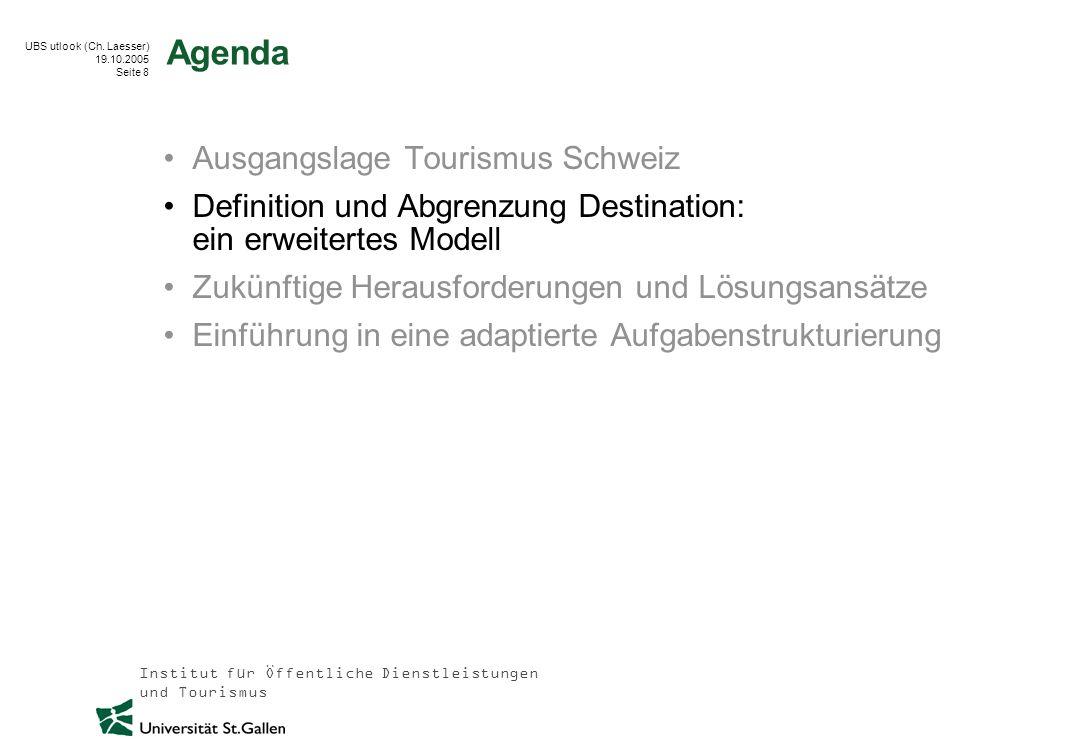 Institut für Öffentliche Dienstleistungen und Tourismus UBS utlook (Ch. Laesser) 19.10.2005 Seite 8 Agenda Ausgangslage Tourismus Schweiz Definition u