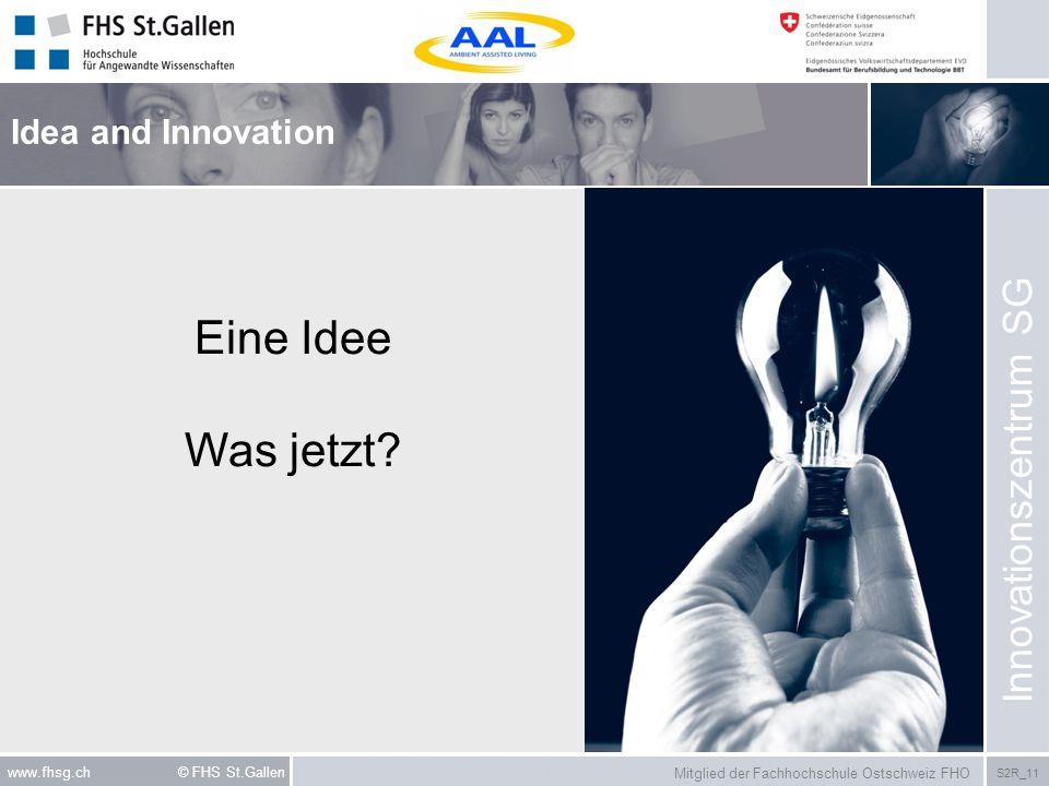 Mitglied der Fachhochschule Ostschweiz FHO S2R_11 www.fhsg.ch © FHS St.Gallen Eine Idee Was jetzt? Idea and Innovation Innovationszentrum SG