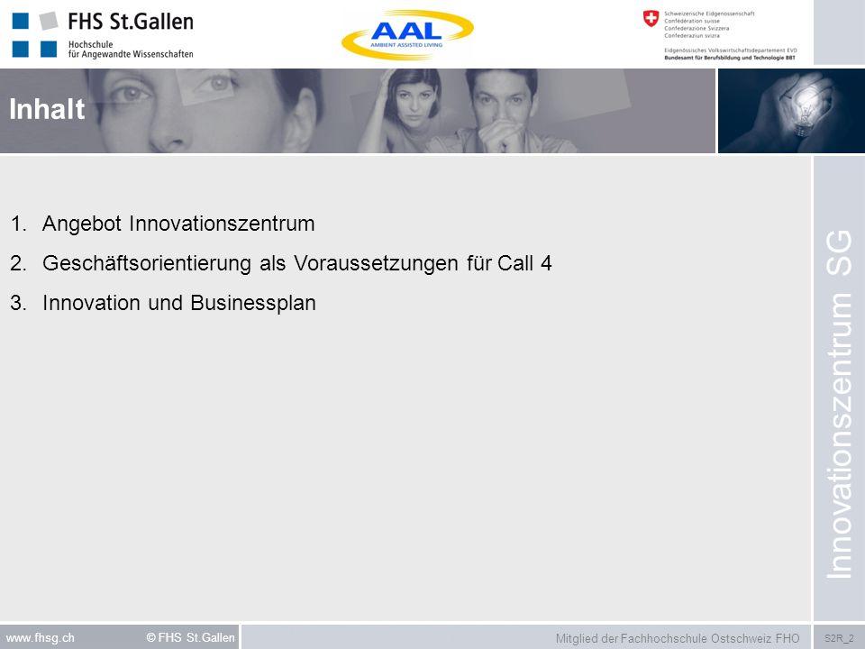 Mitglied der Fachhochschule Ostschweiz FHO S2R_2 www.fhsg.ch © FHS St.Gallen Inhalt 1.Angebot Innovationszentrum 2.Geschäftsorientierung als Vorausset