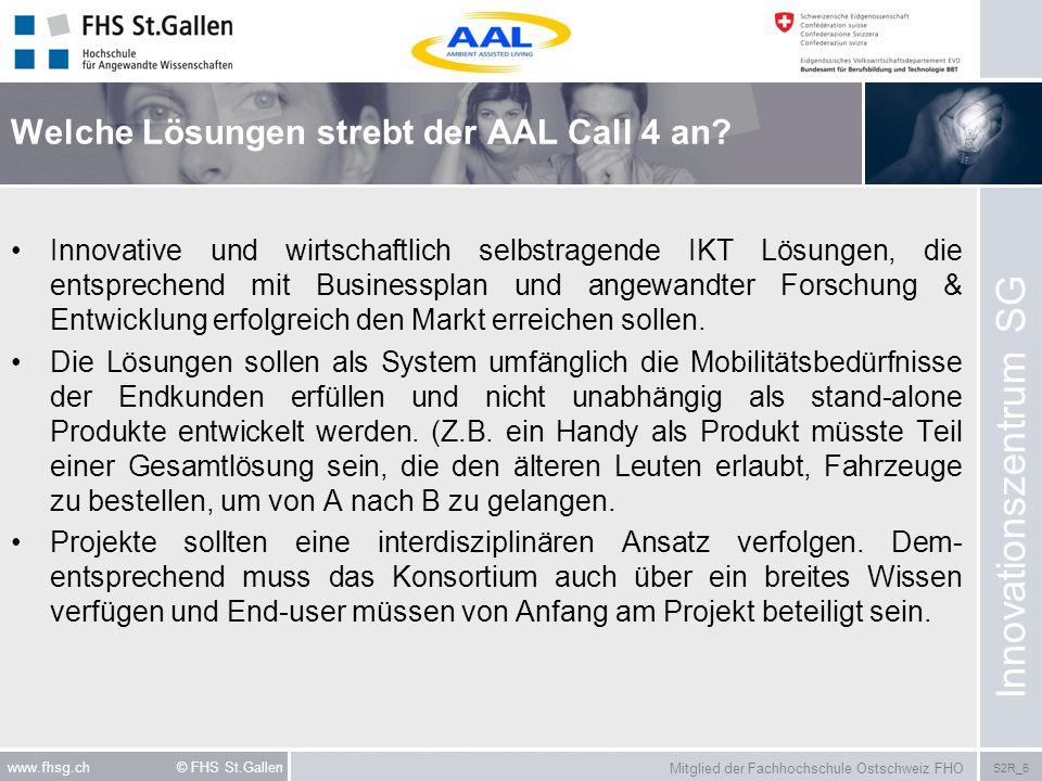 Mitglied der Fachhochschule Ostschweiz FHO S2R_6 www.fhsg.ch © FHS St.Gallen Welche Lösungen strebt der AAL Call 4 an? Innovative und wirtschaftlich s