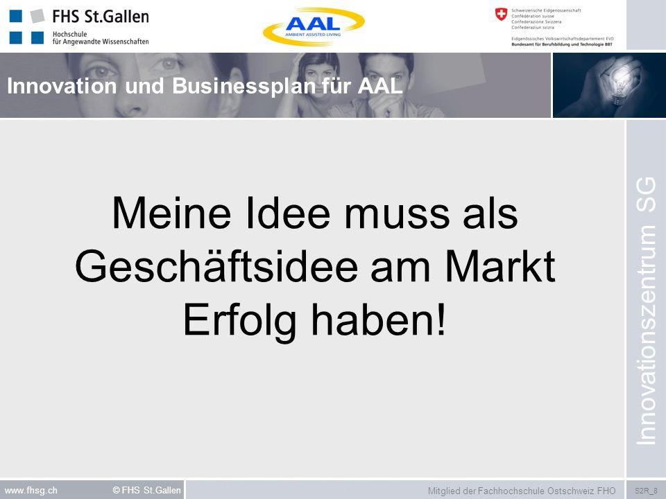 Mitglied der Fachhochschule Ostschweiz FHO S2R_8 www.fhsg.ch © FHS St.Gallen Innovation und Businessplan für AAL Innovationszentrum SG Meine Idee muss