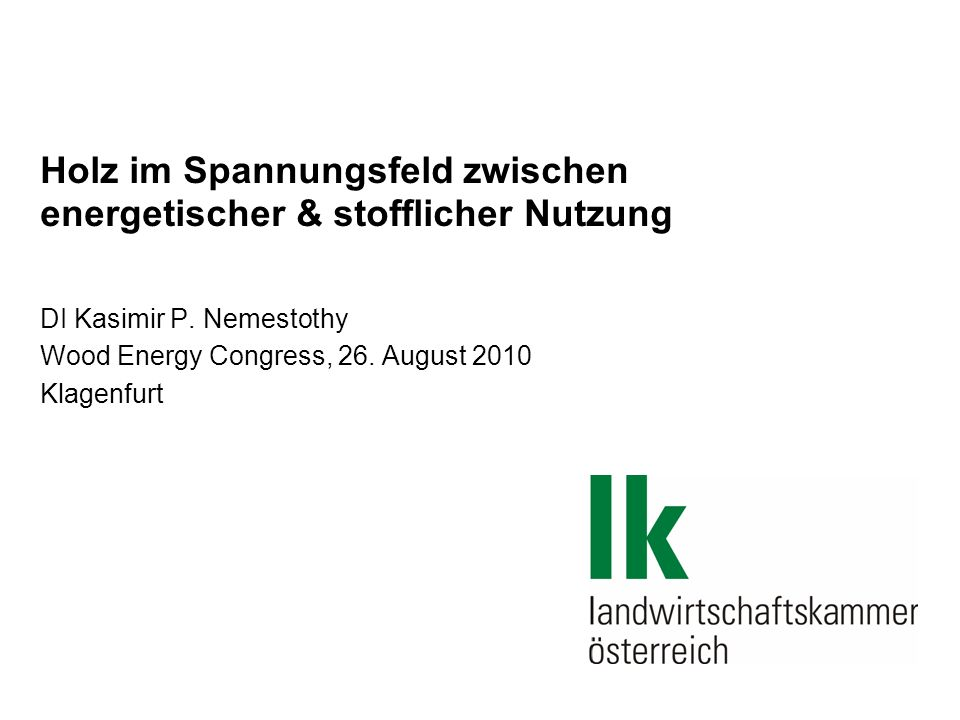 Holz im Spannungsfeld zwischen energetischer & stofflicher Nutzung DI Kasimir P. Nemestothy Wood Energy Congress, 26. August 2010 Klagenfurt