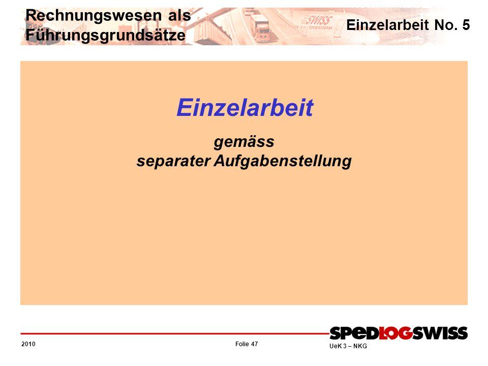Folie 47 2010 UeK 3 – NKG Einzelarbeit gemäss separater Aufgabenstellung Rechnungswesen als Führungsgrundsätze Einzelarbeit No. 5