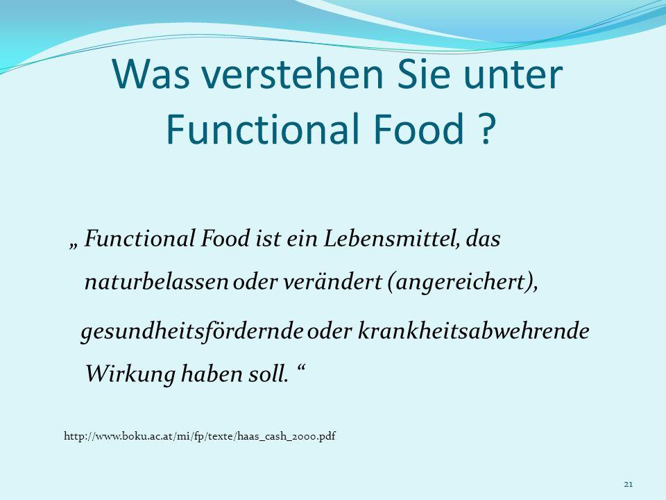 21 Was verstehen Sie unter Functional Food ? Functional Food ist ein Lebensmittel, das naturbelassen oder verändert (angereichert), gesundheitsfördern