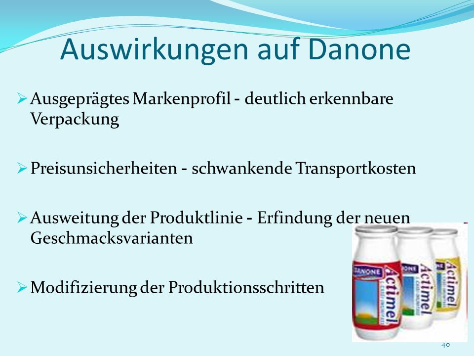 40 Auswirkungen auf Danone Ausgeprägtes Markenprofil - deutlich erkennbare Verpackung Preisunsicherheiten - schwankende Transportkosten Ausweitung der