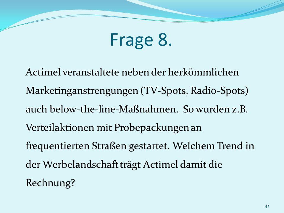 42 Frage 8. Actimel veranstaltete neben der herkömmlichen Marketinganstrengungen (TV-Spots, Radio-Spots) auch below-the-line-Maßnahmen. So wurden z.B.