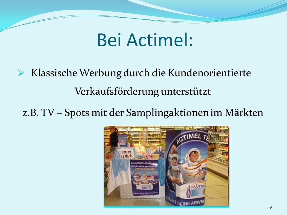 46 Bei Actimel: Klassische Werbung durch die Kundenorientierte Verkaufsförderung unterstützt z.B. TV – Spots mit der Samplingaktionen im Märkten