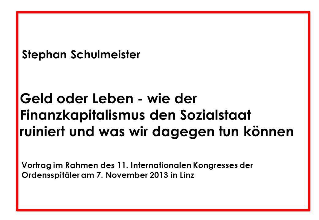 Stephan Schulmeister Geld oder Leben - wie der Finanzkapitalismus den Sozialstaat ruiniert und was wir dagegen tun können Vortrag im Rahmen des 11. In