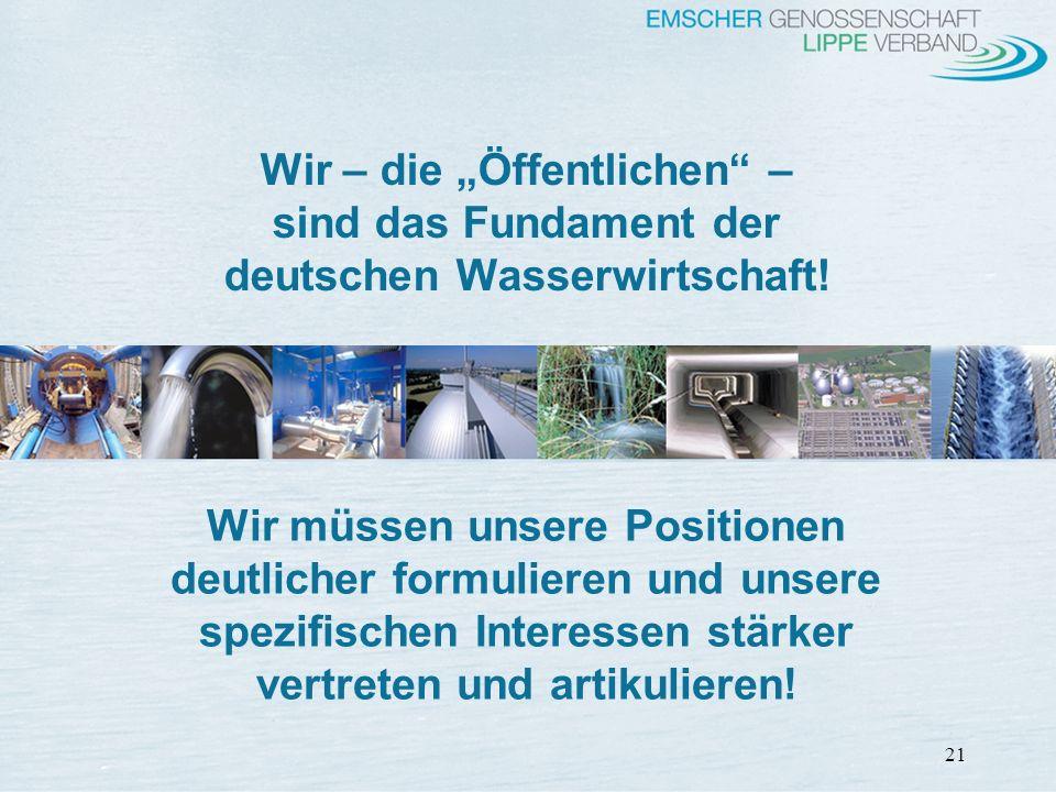 21 Wir – die Öffentlichen – sind das Fundament der deutschen Wasserwirtschaft! Wir müssen unsere Positionen deutlicher formulieren und unsere spezifis