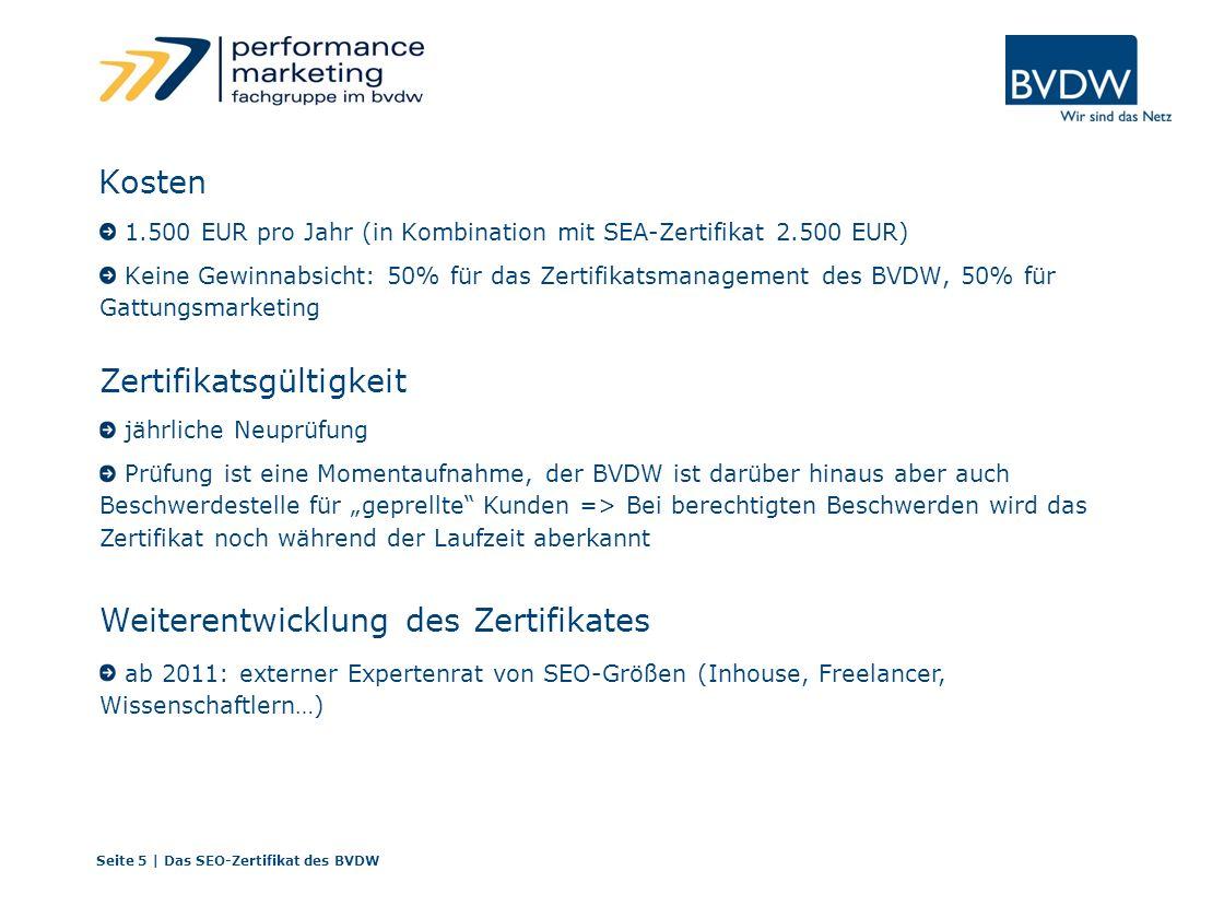 Kosten 1.500 EUR pro Jahr (in Kombination mit SEA-Zertifikat 2.500 EUR) Keine Gewinnabsicht: 50% für das Zertifikatsmanagement des BVDW, 50% für Gattungsmarketing Seite 5 | Das SEO-Zertifikat des BVDW jährliche Neuprüfung Prüfung ist eine Momentaufnahme, der BVDW ist darüber hinaus aber auch Beschwerdestelle für geprellte Kunden => Bei berechtigten Beschwerden wird das Zertifikat noch während der Laufzeit aberkannt ab 2011: externer Expertenrat von SEO-Größen (Inhouse, Freelancer, Wissenschaftlern…) Zertifikatsgültigkeit Weiterentwicklung des Zertifikates