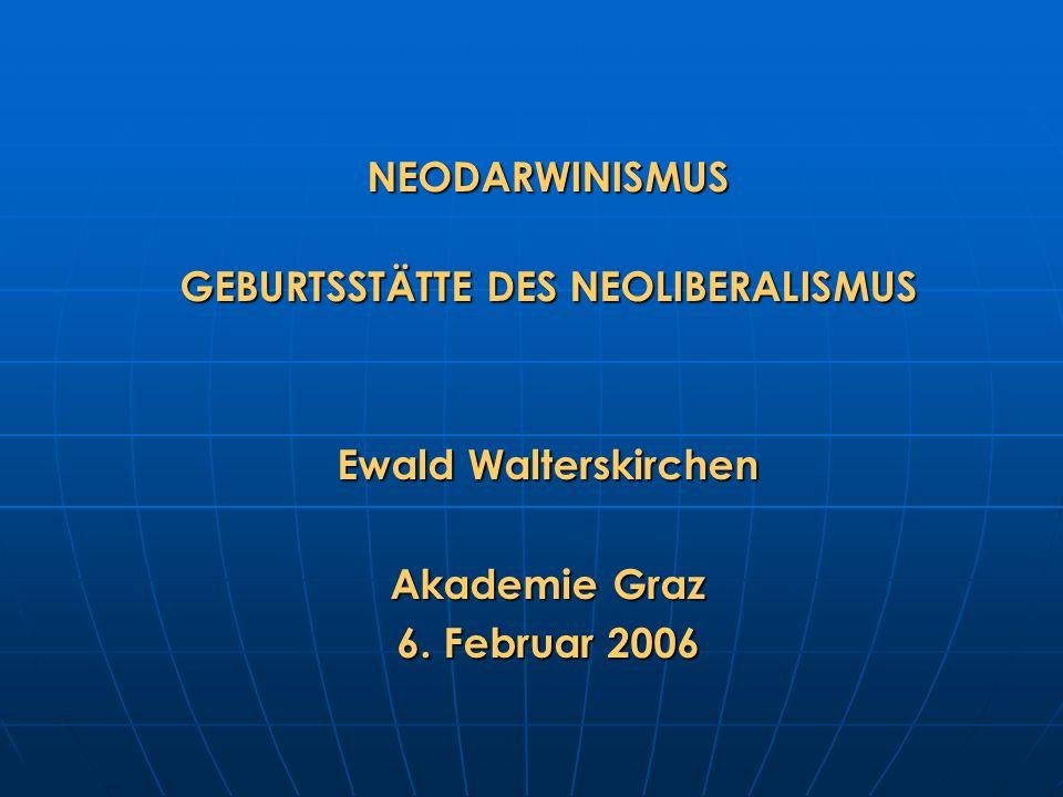 NEODARWINISMUS GEBURTSSTÄTTE DES NEOLIBERALISMUS Ewald Walterskirchen Akademie Graz 6. Februar 2006