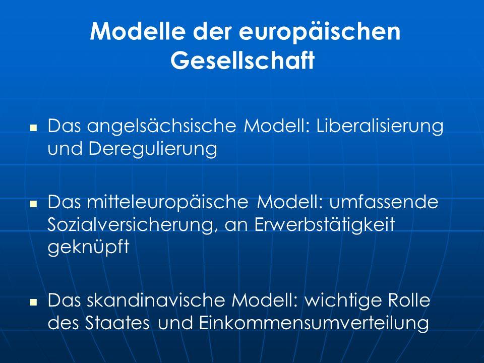 Modelle der europäischen Gesellschaft Das angelsächsische Modell: Liberalisierung und Deregulierung Das mitteleuropäische Modell: umfassende Sozialversicherung, an Erwerbstätigkeit geknüpft Das skandinavische Modell: wichtige Rolle des Staates und Einkommensumverteilung